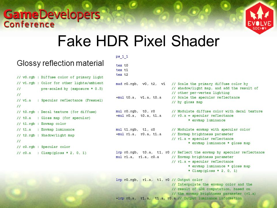 Fake HDR Pixel Shader Glossy reflection material ps_1_1 tex t0 tex t1 tex t2 mad r0.rgb, v0, t2, v1 // Scale the primary diffuse color by // shadow/light map, and add the result of // other per-vertex lighting +mul t0.a, v1.a, t0.a // Scale the specular reflectance // by gloss map mul r0.rgb, t0, r0 // Modulate diffuse color with decal texture +mul r0.a, t0.a, t1.a // r0.a = specular reflectance * envmap luminance mul t1.rgb, t1, c0 // Modulate envmap with specular color +mul r1.a, r0.a, t1.a // Envmap brightness parameter // r1.a = specular reflectance * envmap luminance * gloss map lrp r0.rgb, t0.a, t1, r0 // Reflect the envmap by specular reflectance mul r1.a, r1.a, c0.a // Envmap brightness parameter // r1.a = specular reflectance * envmap luminance * gloss map * Clamp(gloss * 2, 0, 1) lrp r0.rgb, r1.a, t1, r0 // Output color // Interpolate the envmap color and the // result of LDR computation, based on // the envmap brightness parameter (r1.a) +lrp r0.a, r1.a, t1.a, r0.a // Output luminance information // v0.rgb : Diffuse color of primary light // v1.rgb : Color for other lights/ambient // pre-scaled by (exposure * 0.5) // // v1.a : Specular reflectance (Fresnel) // // t0.rgb : Decal texture (for diffuse) // t0.a : Gloss map (for specular) // t1.rgb : Envmap color // t1.a : Envmap luminance // t2.rgb : Shadow/light map // // c0.rgb : Specular color // c0.a : Clamp(gloss * 2, 0, 1)