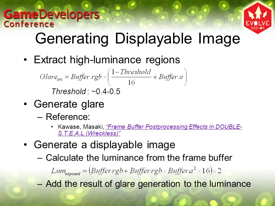 Generating Displayable Image Extract high-luminance regions Threshold : ~0.4-0.5 Generate glare –Reference: Kawase, Masaki, Frame Buffer Postprocessing Effects in DOUBLE- S.T.E.A.L (Wreckless) Frame Buffer Postprocessing Effects in DOUBLE- S.T.E.A.L (Wreckless) Generate a displayable image –Calculate the luminance from the frame buffer –Add the result of glare generation to the luminance