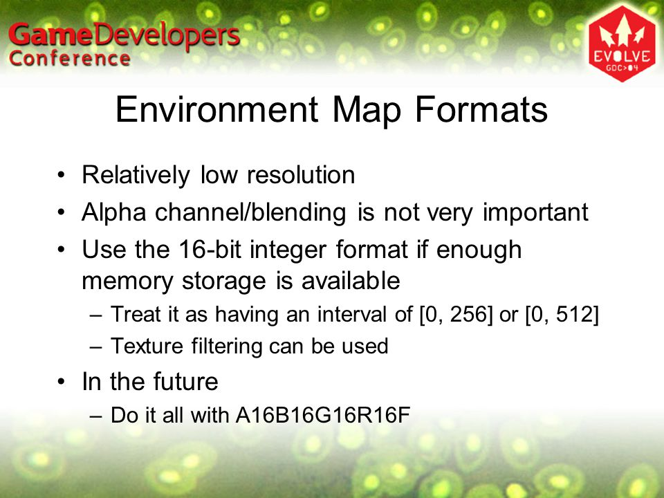 Environment Map Formats Relatively low resolution Alpha channel/blending is not very important Use the 16-bit integer format if enough memory storage is available –Treat it as having an interval of [0, 256] or [0, 512] –Texture filtering can be used In the future –Do it all with A16B16G16R16F