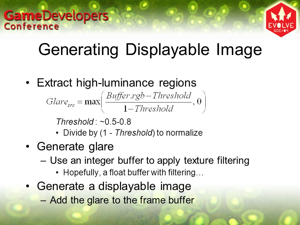 Generating Displayable Image Extract high-luminance regions Threshold : ~0.5-0.8 Divide by (1 - Threshold) to normalize Generate glare –Use an integer