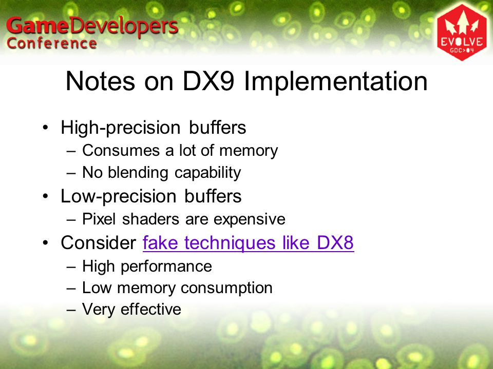 Notes on DX9 Implementation High-precision buffers –Consumes a lot of memory –No blending capability Low-precision buffers –Pixel shaders are expensiv