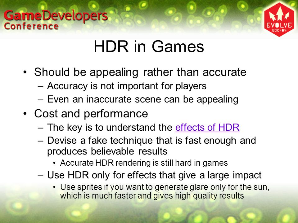 HDR in Games Should be appealing rather than accurate –Accuracy is not important for players –Even an inaccurate scene can be appealing Cost and performance –The key is to understand the effects of HDReffects of HDR –Devise a fake technique that is fast enough and produces believable results Accurate HDR rendering is still hard in games –Use HDR only for effects that give a large impact Use sprites if you want to generate glare only for the sun, which is much faster and gives high quality results