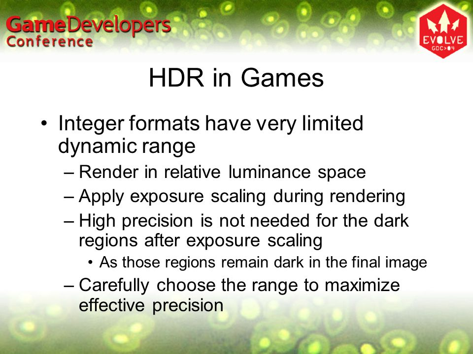 HDR in Games Integer formats have very limited dynamic range –Render in relative luminance space –Apply exposure scaling during rendering –High precision is not needed for the dark regions after exposure scaling As those regions remain dark in the final image –Carefully choose the range to maximize effective precision