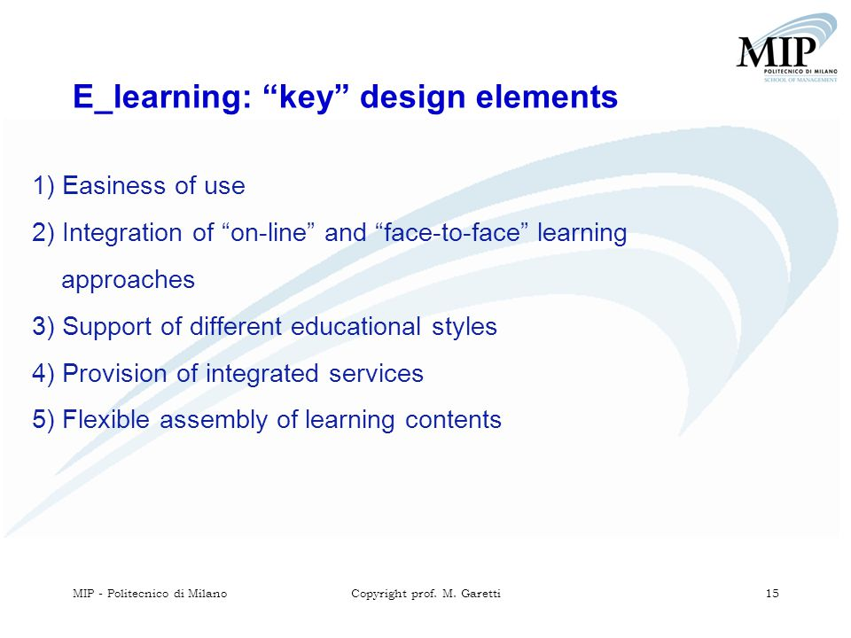 "MIP - Politecnico di MilanoCopyright prof. M. Garetti 15 E_learning: ""key"" design elements 1) Easiness of use 2) Integration of ""on-line"" and ""face-to"
