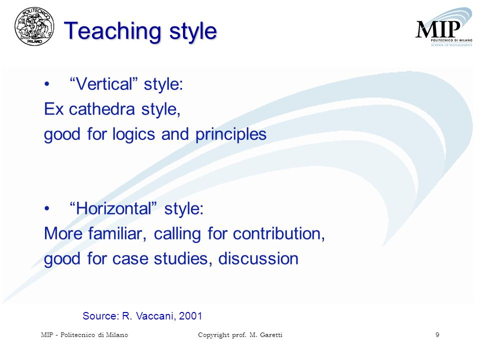 "MIP - Politecnico di MilanoCopyright prof. M. Garetti 9 Teaching style Source: R. Vaccani, 2001 ""Vertical"" style: Ex cathedra style, good for logics a"