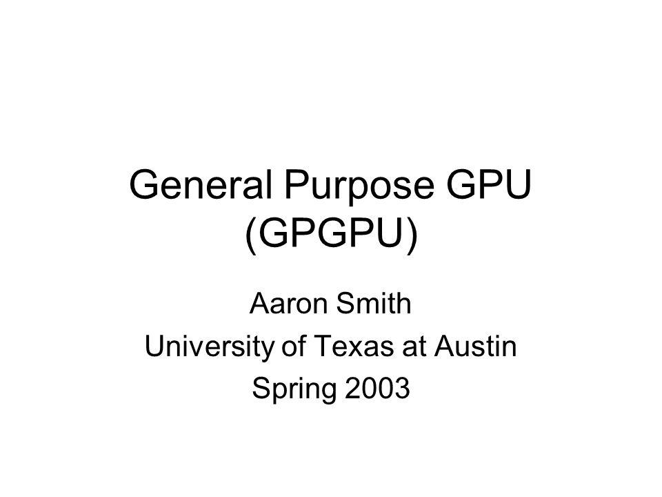 General Purpose GPU (GPGPU) Aaron Smith University of Texas at Austin Spring 2003
