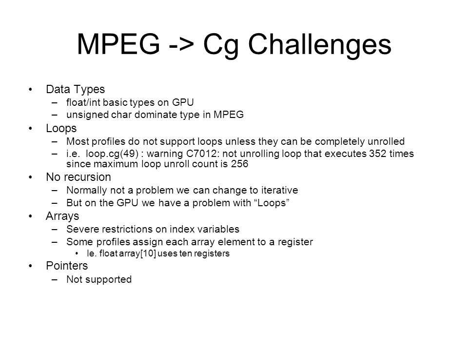 MPEG -> Cg Challenges Data Types –float/int basic types on GPU –unsigned char dominate type in MPEG Loops –Most profiles do not support loops unless they can be completely unrolled –i.e.