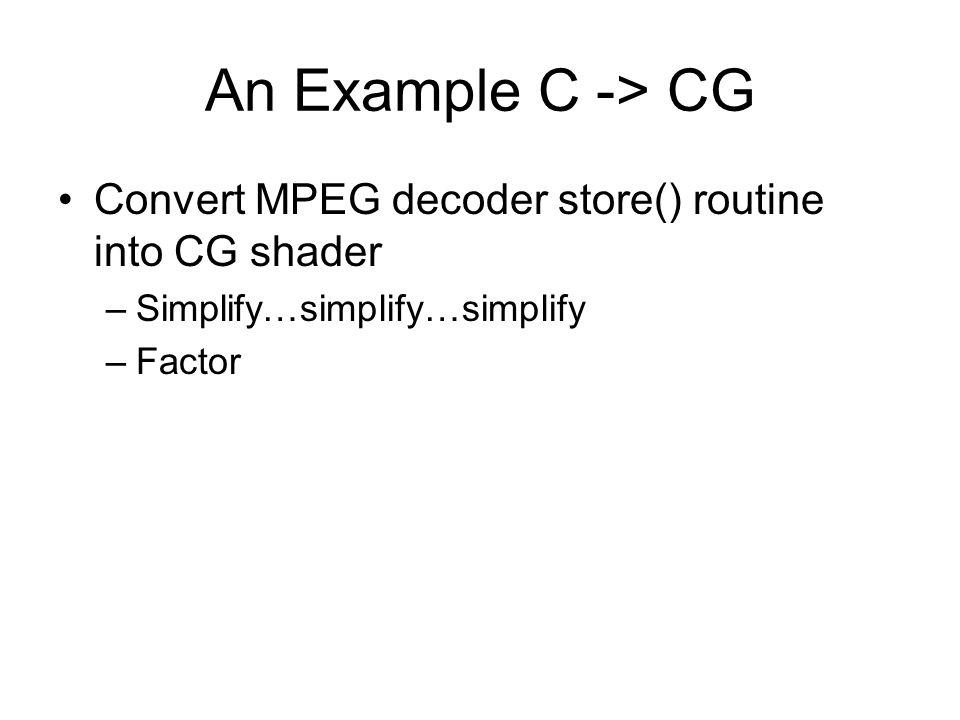 An Example C -> CG Convert MPEG decoder store() routine into CG shader –Simplify…simplify…simplify –Factor