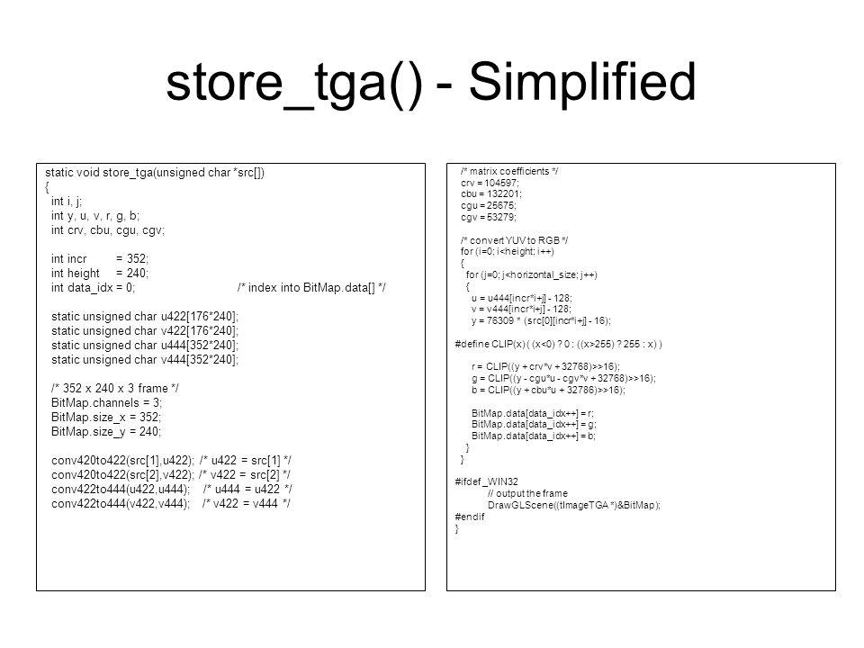 store_tga() - Simplified static void store_tga(unsigned char *src[]) { int i, j; int y, u, v, r, g, b; int crv, cbu, cgu, cgv; int incr = 352; int height = 240; int data_idx = 0; /* index into BitMap.data[] */ static unsigned char u422[176*240]; static unsigned char v422[176*240]; static unsigned char u444[352*240]; static unsigned char v444[352*240]; /* 352 x 240 x 3 frame */ BitMap.channels = 3; BitMap.size_x = 352; BitMap.size_y = 240; conv420to422(src[1],u422); /* u422 = src[1] */ conv420to422(src[2],v422); /* v422 = src[2] */ conv422to444(u422,u444); /* u444 = u422 */ conv422to444(v422,v444); /* v422 = v444 */ /* matrix coefficients */ crv = 104597; cbu = 132201; cgu = 25675; cgv = 53279; /* convert YUV to RGB */ for (i=0; i<height; i++) { for (j=0; j<horizontal_size; j++) { u = u444[incr*i+j] - 128; v = v444[incr*i+j] - 128; y = 76309 * (src[0][incr*i+j] - 16); #define CLIP(x) ( (x 255) .