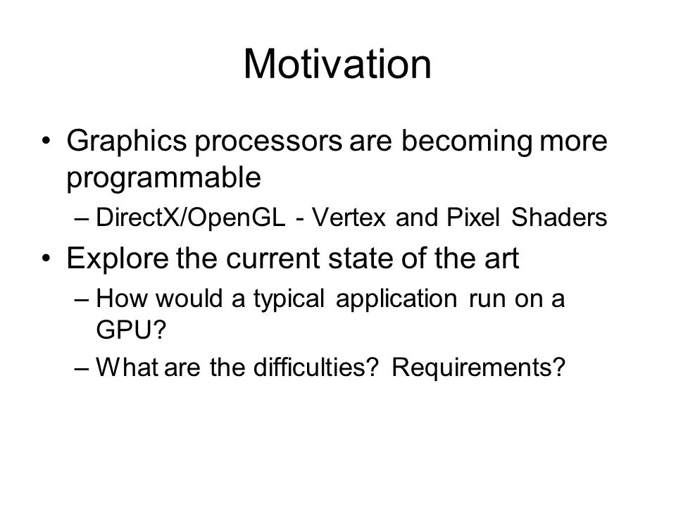 Motivation Graphics processors are becoming more programmable –DirectX/OpenGL - Vertex and Pixel Shaders Explore the current state of the art –How wou