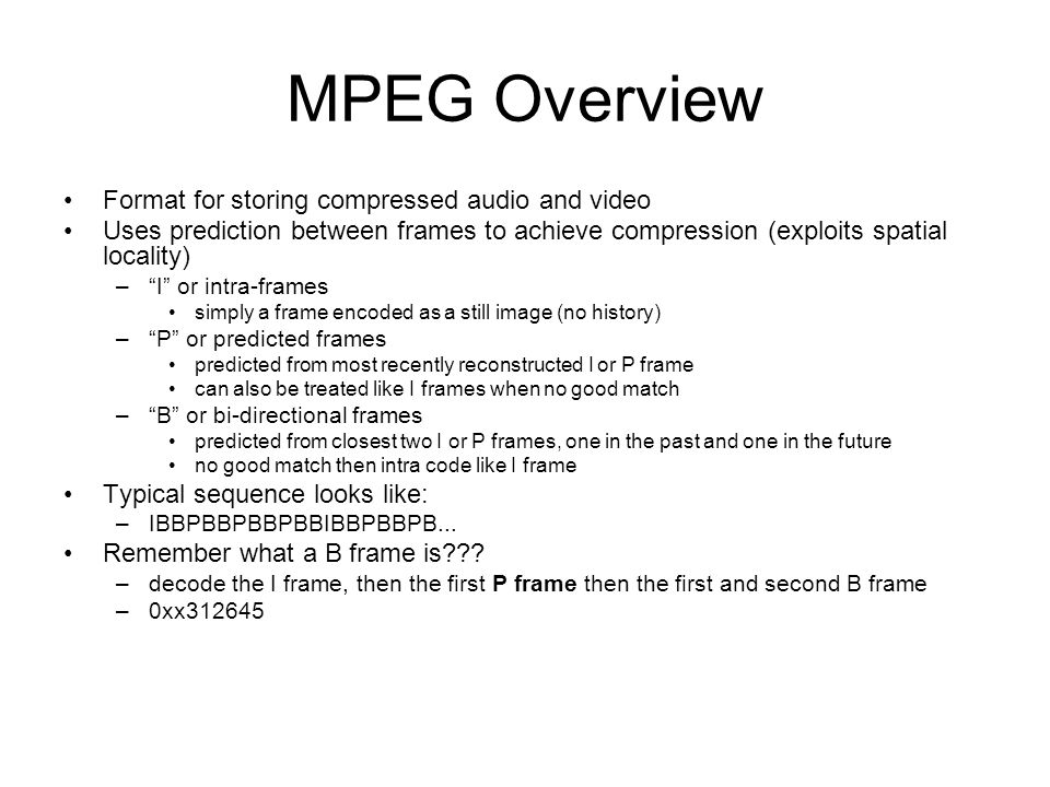 MPEG Overview Format for storing compressed audio and video Uses prediction between frames to achieve compression (exploits spatial locality) – I or intra-frames simply a frame encoded as a still image (no history) – P or predicted frames predicted from most recently reconstructed I or P frame can also be treated like I frames when no good match – B or bi-directional frames predicted from closest two I or P frames, one in the past and one in the future no good match then intra code like I frame Typical sequence looks like: –IBBPBBPBBPBBIBBPBBPB...