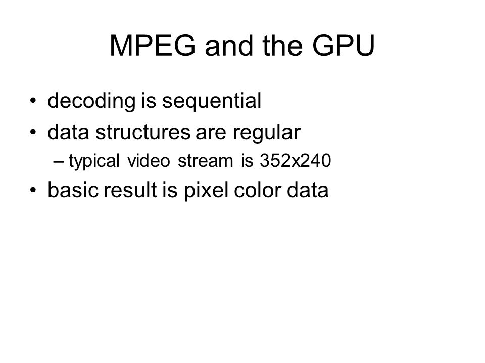 MPEG and the GPU decoding is sequential data structures are regular –typical video stream is 352x240 basic result is pixel color data