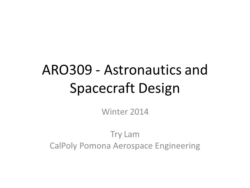 Introductions Class Materials at http://www.trylam.com/2014w_aro309/ http://www.trylam.com/2014w_aro309/ Course: ARO 309: Astronautics and Spacecraft Design (3 units) Description: Space mission and trajectory design.