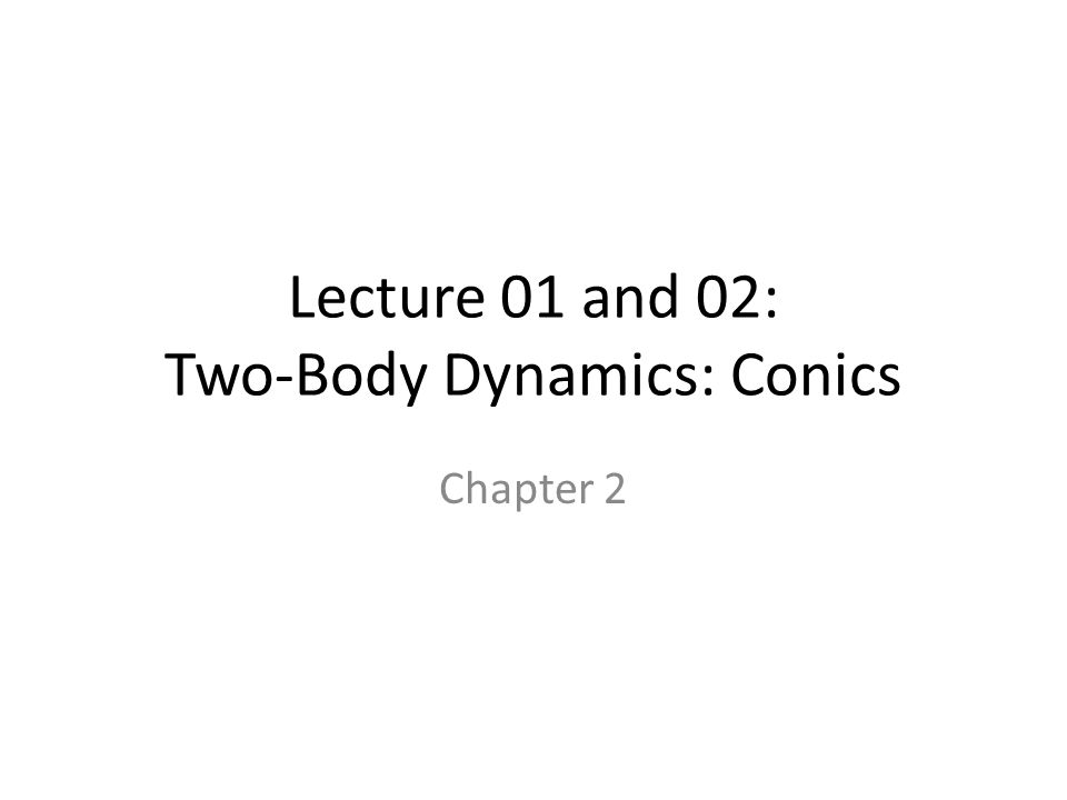 Lecture 01 and 02: Two-Body Dynamics: Conics Chapter 2