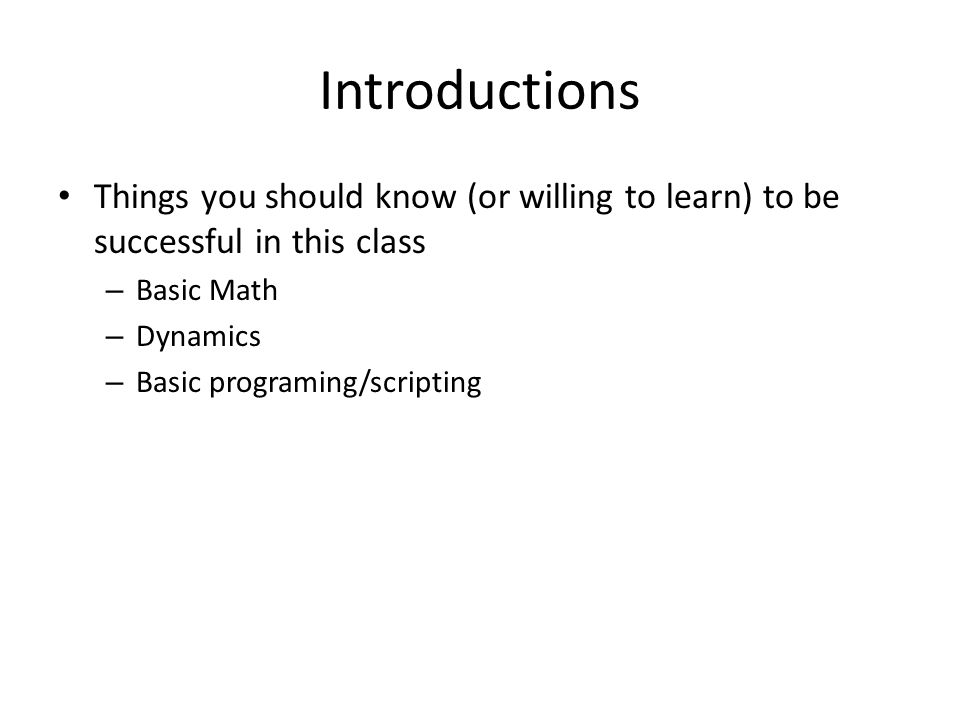 Introductions Things you should know (or willing to learn) to be successful in this class – Basic Math – Dynamics – Basic programing/scripting