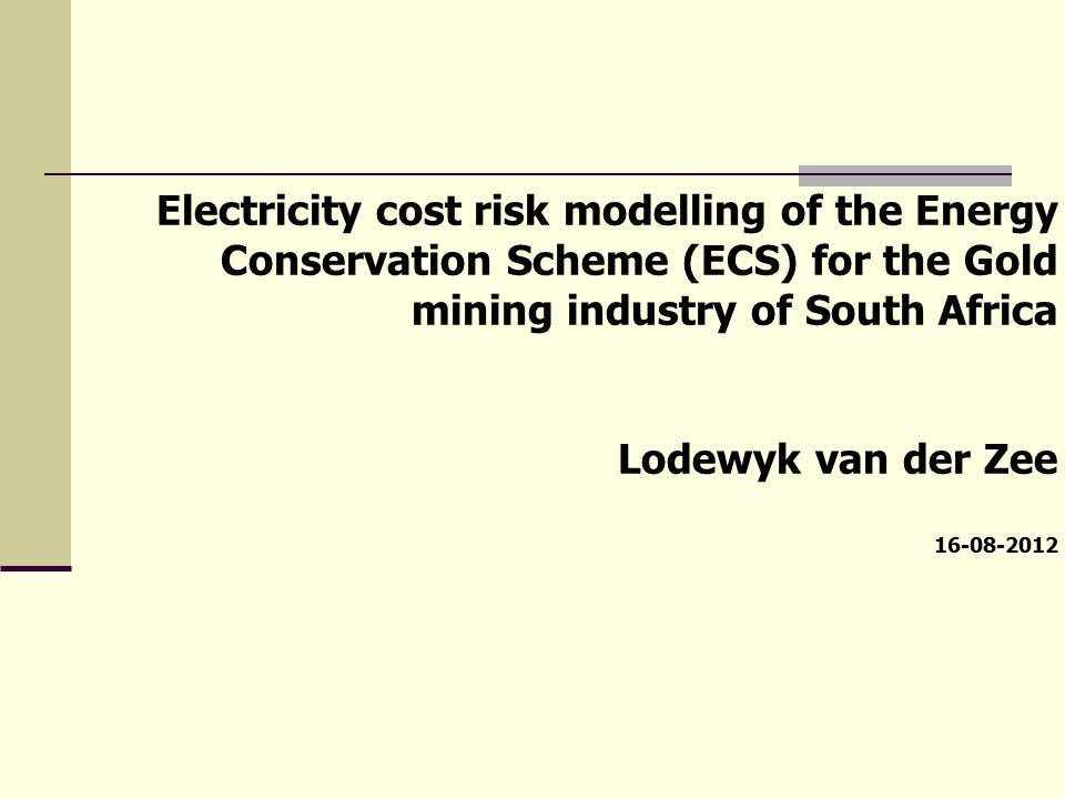 Electricity cost risk modelling of the Energy Conservation Scheme (ECS) for the Gold mining industry of South Africa Lodewyk van der Zee 16-08-2012