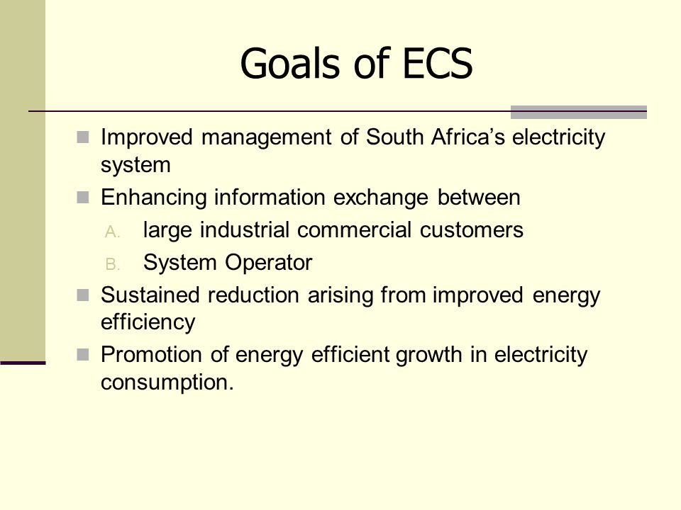 Goals of ECS Improved management of South Africa's electricity system Enhancing information exchange between A. large industrial commercial customers