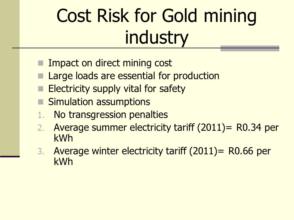 Cost Risk for Gold mining industry Impact on direct mining cost Large loads are essential for production Electricity supply vital for safety Simulatio