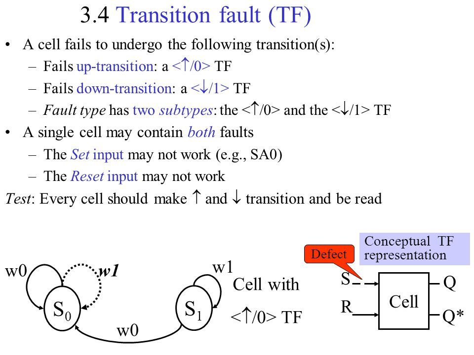 3.4 Transition fault (TF) A cell fails to undergo the following transition(s): –Fails up-transition: a TF –Fails down-transition: a TF –Fault type has