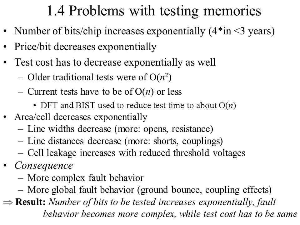 1.4 Problems with testing memories Number of bits/chip increases exponentially (4*in <3 years) Price/bit decreases exponentially Test cost has to decr