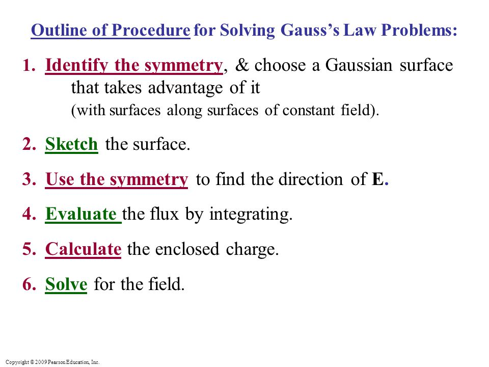 Copyright © 2009 Pearson Education, Inc. Outline of Procedure for Solving Gauss's Law Problems: 1. Identify the symmetry, & choose a Gaussian surface