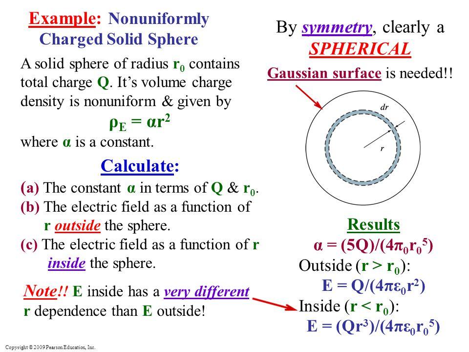 Copyright © 2009 Pearson Education, Inc. Results α = (5Q)/(4π 0 r 0 5 ) Outside (r > r 0 ): E = Q/(4πε 0 r 2 ) Inside (r < r 0 ): E = (Qr 3 )/(4πε 0 r