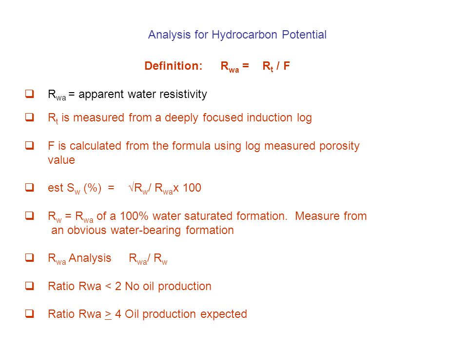 Analysis for Hydrocarbon Potential Definition:R wa = R t / F  R wa = apparent water resistivity  R t is measured from a deeply focused induction log  F is calculated from the formula using log measured porosity value  est S w (%) = √R w / R wa x 100  R w = R wa of a 100% water saturated formation.