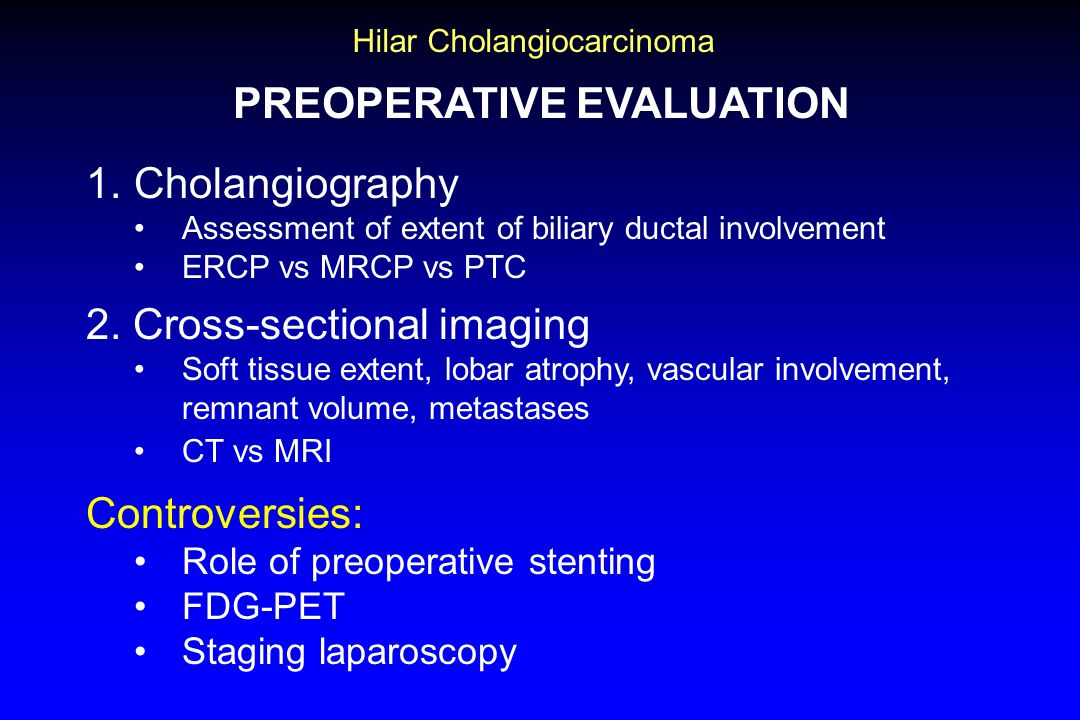 Hilar Cholangiocarcinoma PREOPERATIVE EVALUATION 1.Cholangiography Assessment of extent of biliary ductal involvement ERCP vs MRCP vs PTC 2.