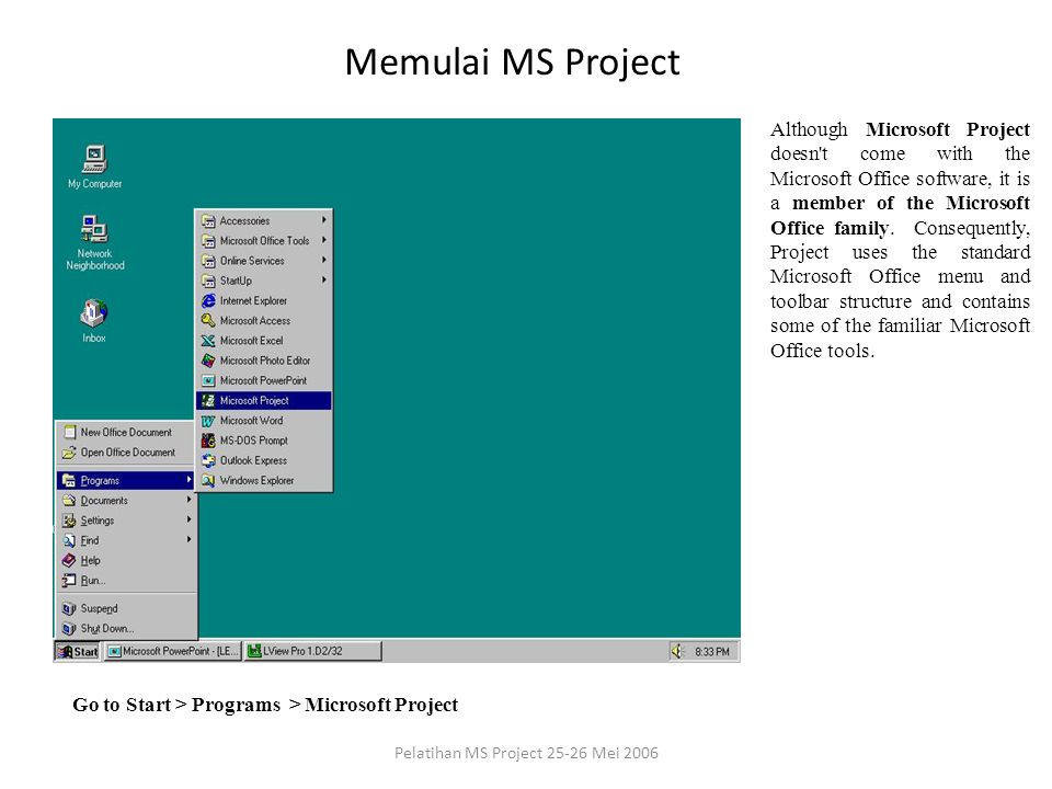 Memulai MS Project Go to Start > Programs > Microsoft Project Although Microsoft Project doesn t come with the Microsoft Office software, it is a member of the Microsoft Office family.