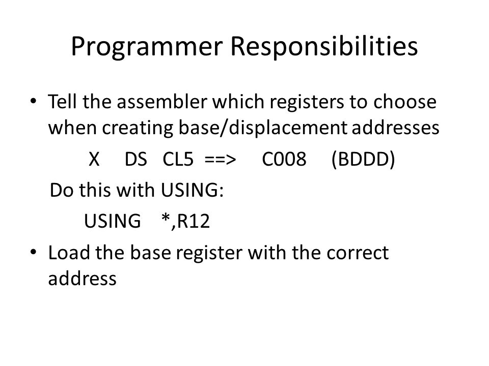 Programmer Responsibilities Tell the assembler which registers to choose when creating base/displacement addresses X DS CL5 ==> C008 (BDDD) Do this with USING: USING *,R12 Load the base register with the correct address
