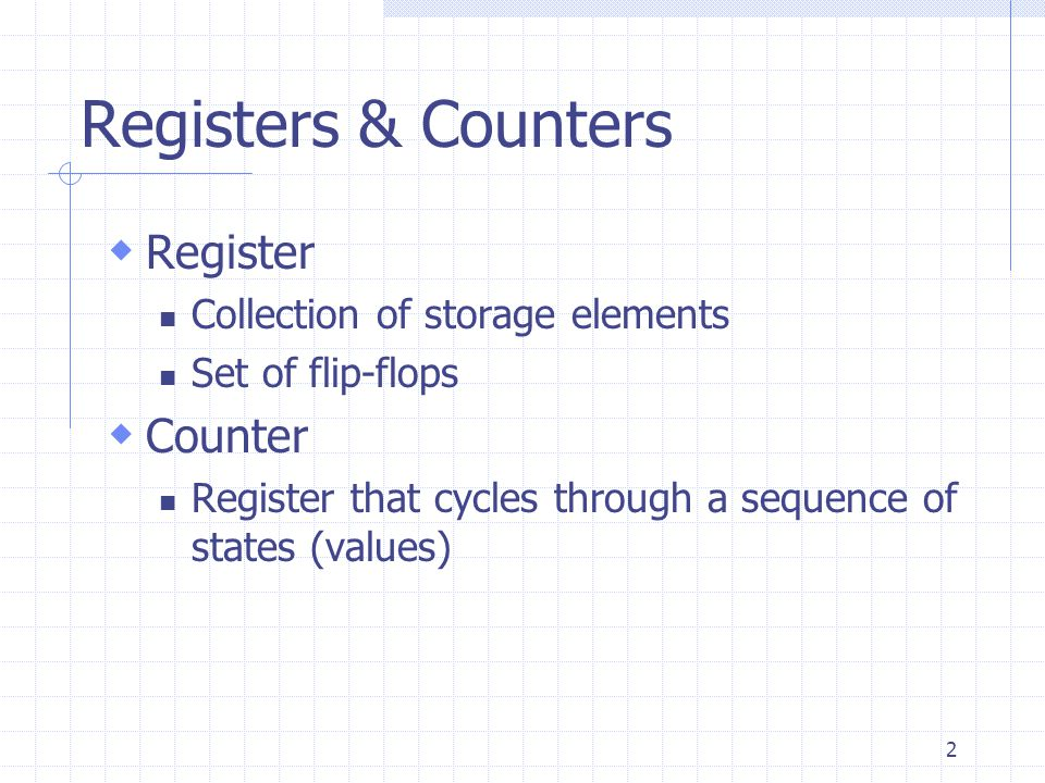 2 Registers & Counters  Register Collection of storage elements Set of flip-flops  Counter Register that cycles through a sequence of states (values)