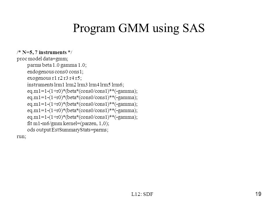 L12: SDF19 Program GMM using SAS /* N=5, 7 instruments */ proc model data=gmm; parms beta 1.0 gamma 1.0; endogenous cons0 cons1; exogenous r1 r2 r3 r4