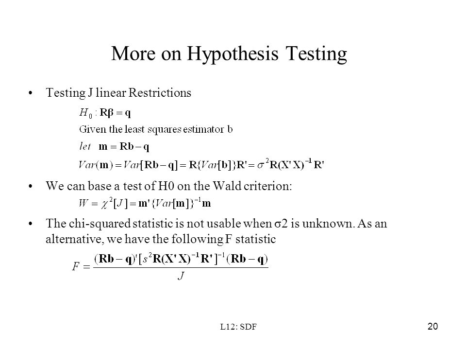 L12: SDF20 More on Hypothesis Testing Testing J linear Restrictions We can base a test of H0 on the Wald criterion: The chi-squared statistic is not u