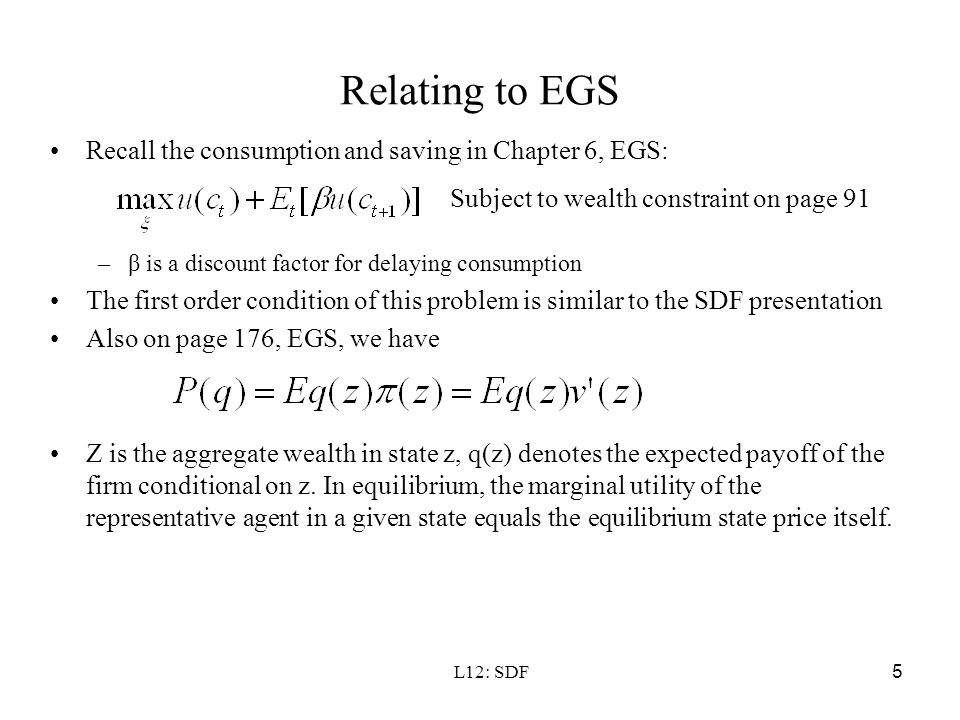 L12: SDF5 Relating to EGS Recall the consumption and saving in Chapter 6, EGS: –β is a discount factor for delaying consumption The first order condit