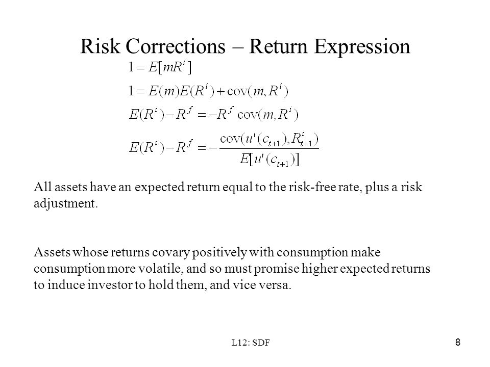 L12: SDF8 Risk Corrections – Return Expression All assets have an expected return equal to the risk-free rate, plus a risk adjustment. Assets whose re