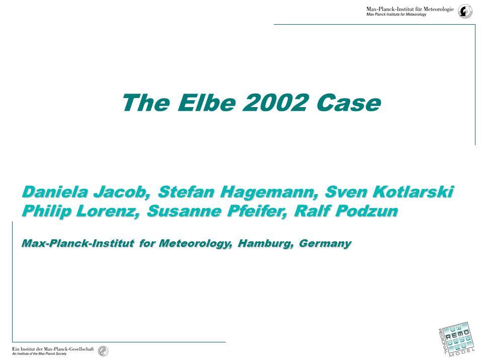 The Elbe 2002 Case Daniela Jacob, Stefan Hagemann, Sven Kotlarski Philip Lorenz, Susanne Pfeifer, Ralf Podzun Max-Planck-Institut for Meteorology, Hamburg, Germany