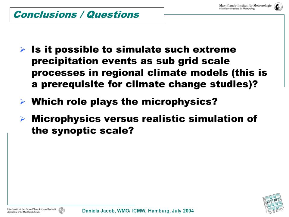 Daniela Jacob, WMO/ ICMW, Hamburg, July 2004  Is it possible to simulate such extreme precipitation events as sub grid scale processes in regional climate models (this is a prerequisite for climate change studies).