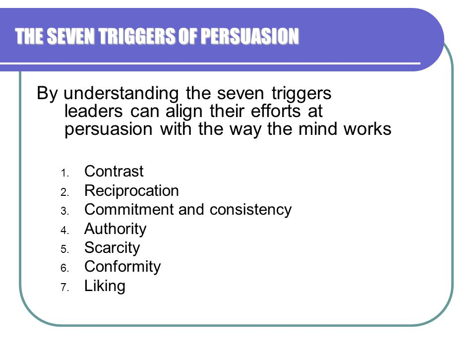 THE SEVEN TRIGGERS OF PERSUASION By understanding the seven triggers leaders can align their efforts at persuasion with the way the mind works 1.