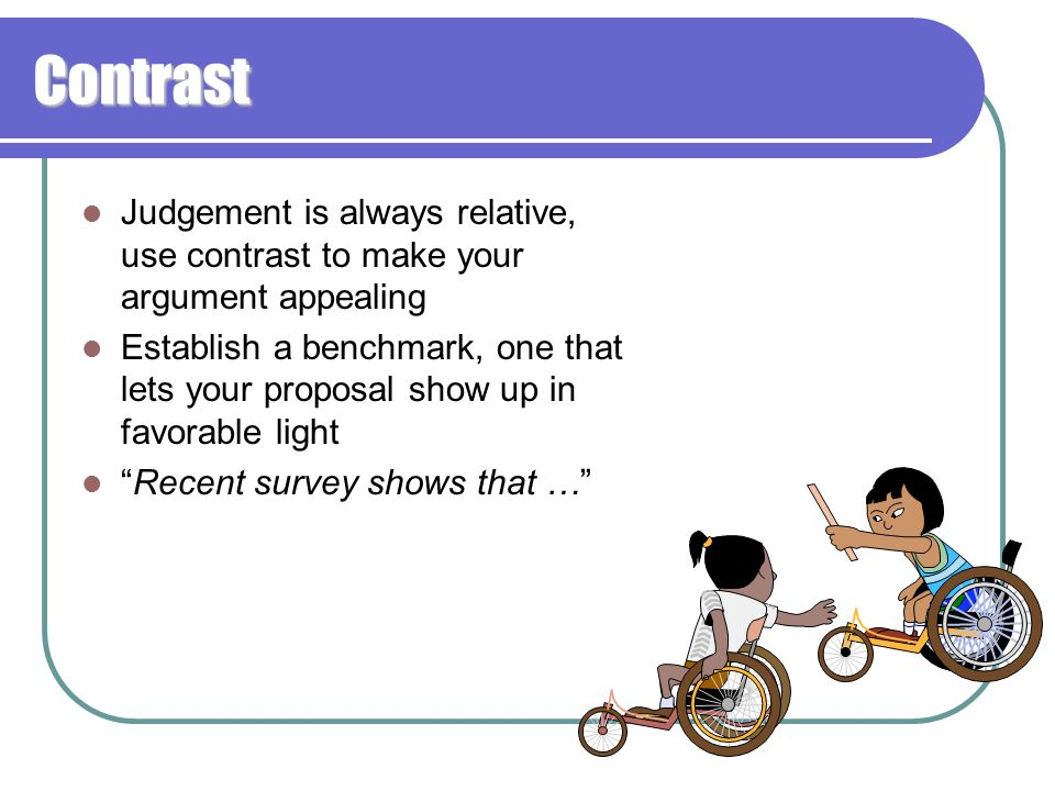 Contrast Judgement is always relative, use contrast to make your argument appealing Establish a benchmark, one that lets your proposal show up in favorable light Recent survey shows that …