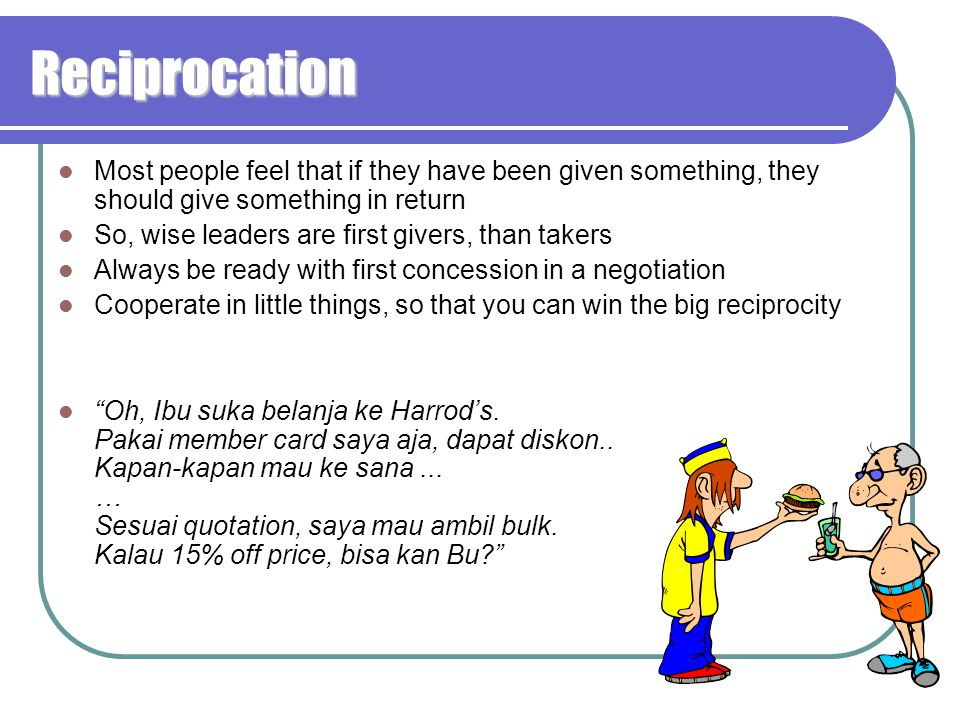 Reciprocation Most people feel that if they have been given something, they should give something in return So, wise leaders are first givers, than takers Always be ready with first concession in a negotiation Cooperate in little things, so that you can win the big reciprocity Oh, Ibu suka belanja ke Harrod's.