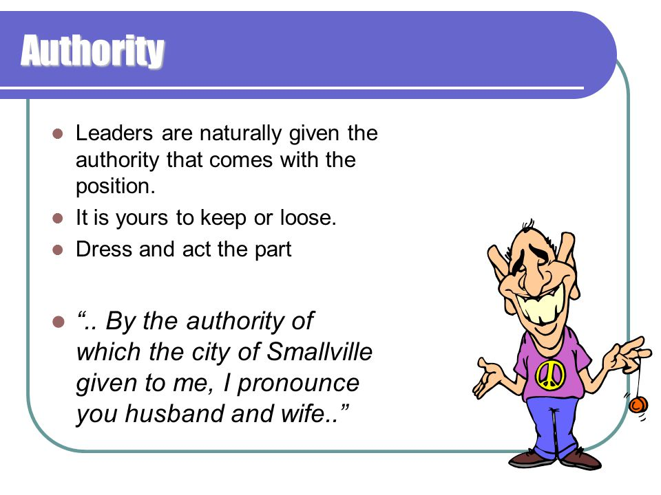 """Authority Leaders are naturally given the authority that comes with the position. It is yours to keep or loose. Dress and act the part """".. By the auth"""