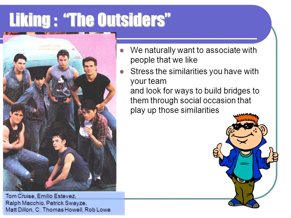 """Liking : """"The Outsiders"""" We naturally want to associate with people that we like Stress the similarities you have with your team and look for ways to"""