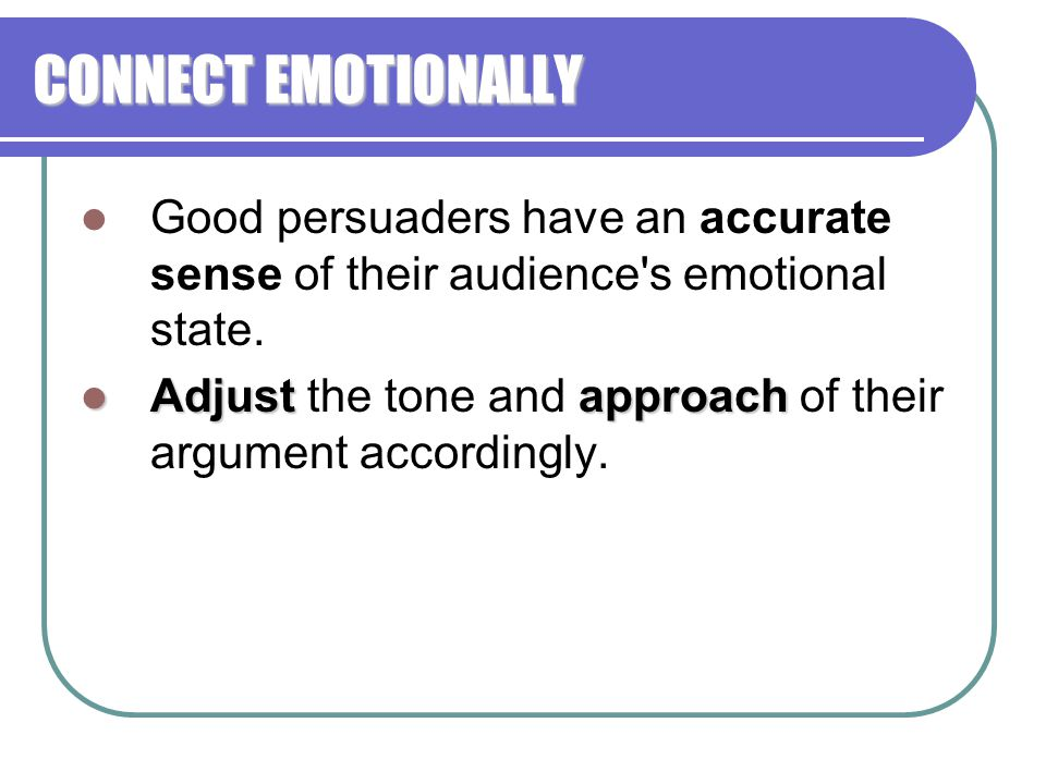 CONNECT EMOTIONALLY Good persuaders have an accurate sense of their audience s emotional state.