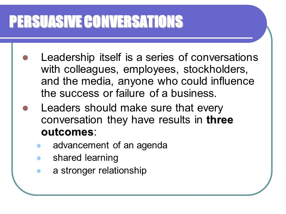 PERSUASIVE CONVERSATIONS Leadership itself is a series of conversations with colleagues, employees, stockholders, and the media, anyone who could infl