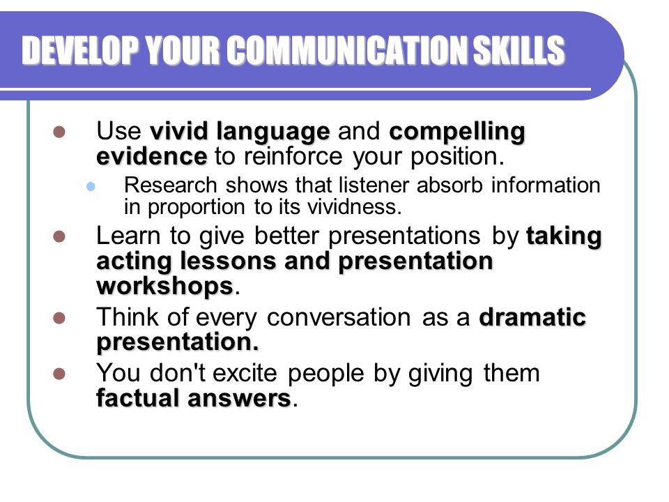 DEVELOP YOUR COMMUNICATION SKILLS vivid languagecompelling evidence Use vivid language and compelling evidence to reinforce your position.