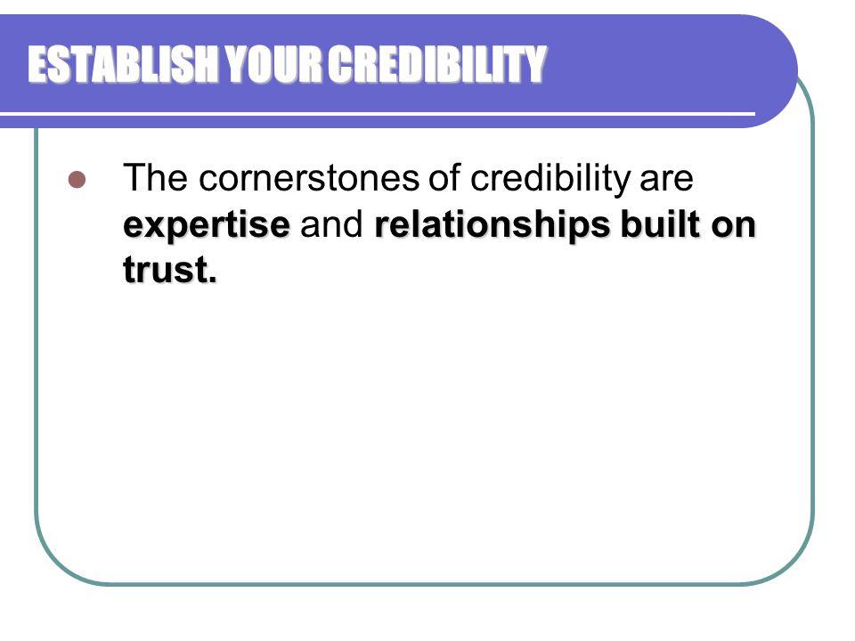 ESTABLISH YOUR CREDIBILITY expertiserelationships built on trust. The cornerstones of credibility are expertise and relationships built on trust.