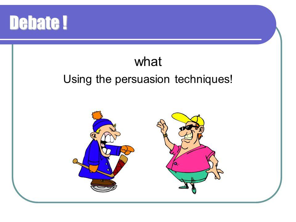 Debate ! what Using the persuasion techniques!