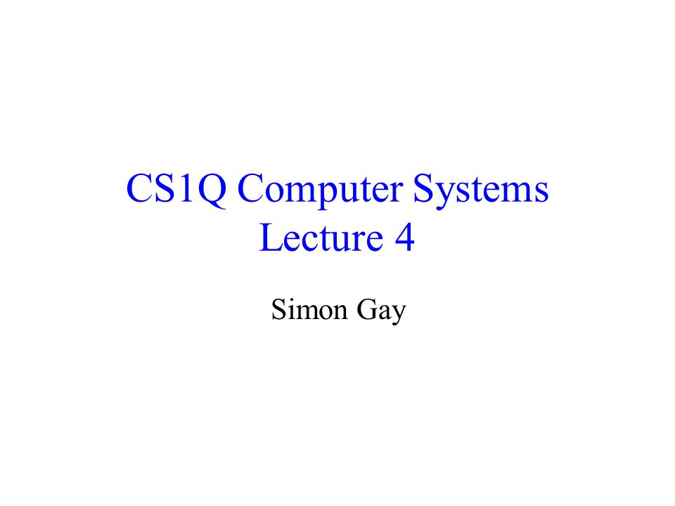 CS1Q Computer Systems Lecture 4 Simon Gay