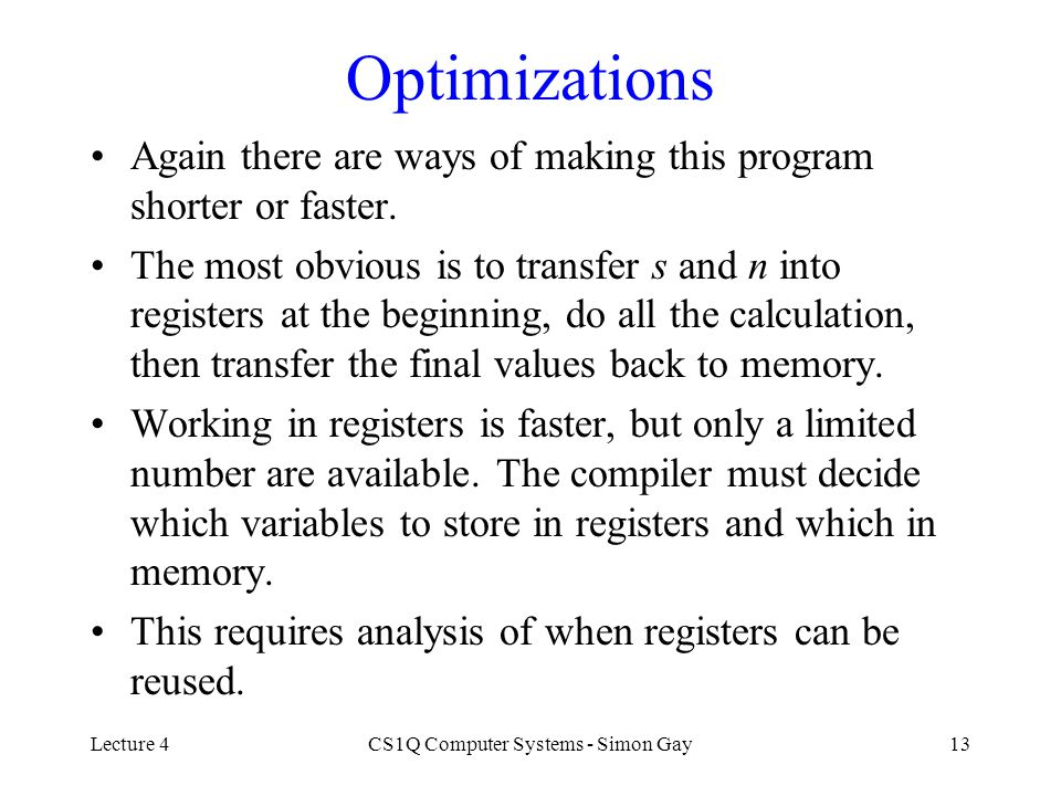Lecture 4CS1Q Computer Systems - Simon Gay13 Optimizations Again there are ways of making this program shorter or faster. The most obvious is to trans
