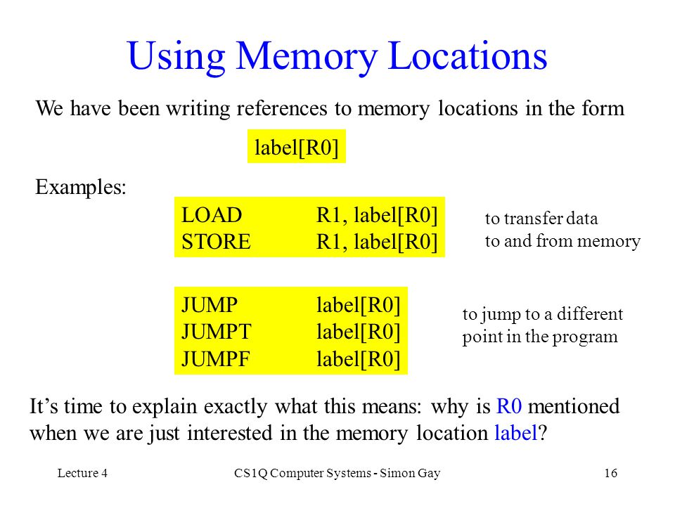 Lecture 4CS1Q Computer Systems - Simon Gay16 Using Memory Locations We have been writing references to memory locations in the form label[R0] Examples